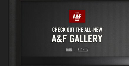 THE A&F CLUB          CHECK OUT THE ALL–NEW     A&F GALLERY          JOIN | SIGN IN