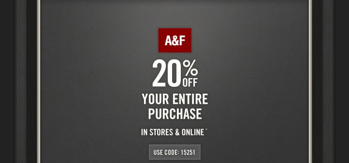 A&F          20% OFF          YOUR ENTIRE PURCHASE          IN STORES & ONLINE*          USE CODE: 15251