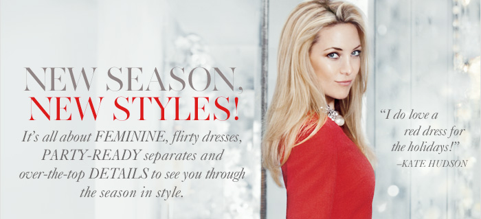 """NEW SEASON, NEW STYLES!  It's all about feminine, flirty dresses, party–ready separates and  over–the–top details to see you through the season in style.  """"I do love a red dress for the holidays!"""" –Kate Hudson"""