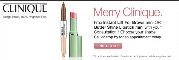 CLINIQUE Allergy Tested. 100% Fragrance Free. Merry Clinique. Free Instant Lift For Brows mini OR Butter Shine Lipstick mini with your Consultation.* Call or stop by for an appointment today. FIND A STORE. *Quantities are limited. One to a client, please. While supplies last.