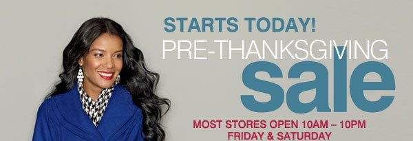 STARTS TODAY! PRE-THANKSGIVING sale. MOST STORES OPEN 10AM-10PM FRIDAY & SATURDAY.