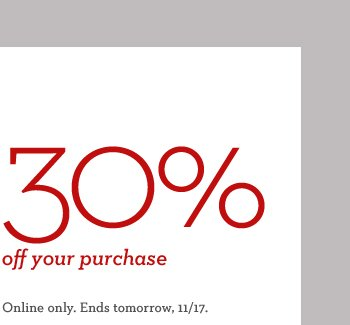 30% OFF YOUR PURCHASE | ONLINE ONLY. ENDS TOMORROW, 11/17.