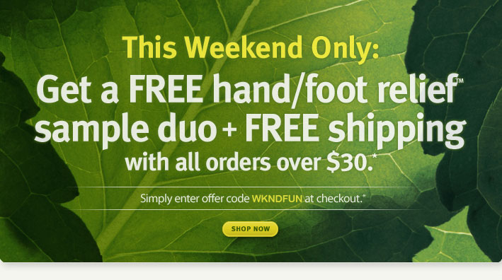 Ends Sunday. Get a FREE hand & foot relief duo + FREE shipping with all orders over $30.* shop now.