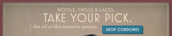 Wools, twills & laces. Take your pick. Shop Cordones.
