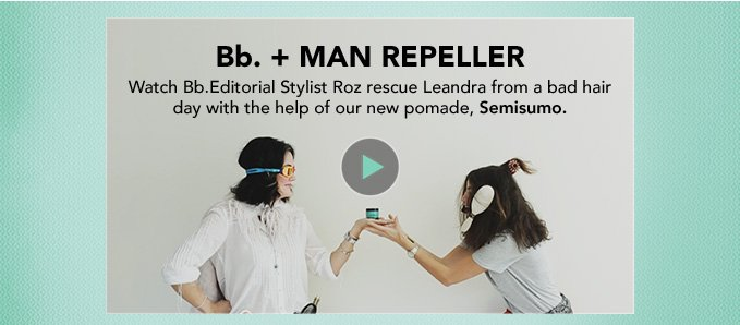 Bb. + MAN REPELLER  Watch Bb.Editorial Stylist Roz rescue Leandra from a bad hair day with the help of our new pomade, Semisumo.