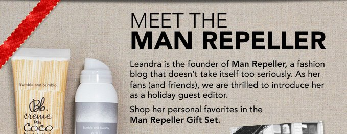 MEET THE MAN REPELLER Leandra is the founder of Man Repeller, a fashion blog that doesn't take itself too seriously. As her fans (and friends), we are thrilled to introduce her as a holiday guest editor. Shop her personal favorites in the Man Repeller Gift Set.