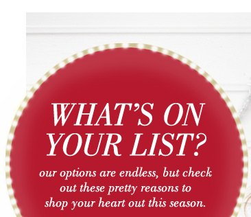 What's On Your List? Our options are endless, but check out these pretty reasons to shop your heart out this season.