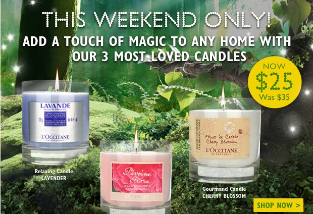 This Weekend Only!  Exclusive offer to Warm your Home.  Customer favorites that will add a touch of magic to any home!  Choose between our 3 most loved candles Special Weekend Offer*: $25 Originally: $35   Lavender Relaxing Candle  Pivoine Flora Romantic Candle  Cherry Blossom Gourmand Candle