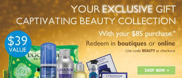 Your Exclusive Gift Captivating Beauty Collection With your $85 purchase.* In boutiques or online  $39 VALUE Use code BEAUTY at checkout