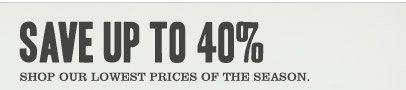 SAVE UP TO 40% Shop our lowest prices of the season