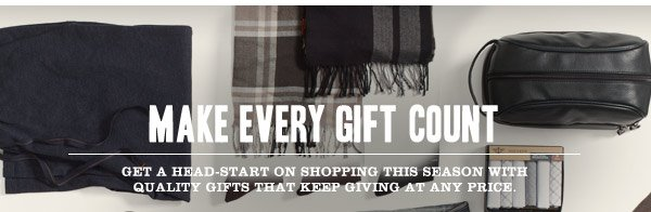 MAKE EVERY GIFT COUNT. Get a head-start on shopping this season with Quality Gifts That Keep Giving At Any Price.