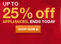 UP TO 25% off APPLIANCES, ENDS TODAY | SHOP NOW