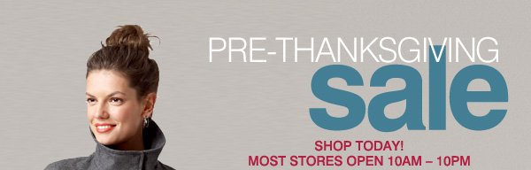 PRE-THANKSGIVING sale. SHOP TODAY! MOST STORES OPEN 10AM-10PM FRIDAY & SATURDAY.