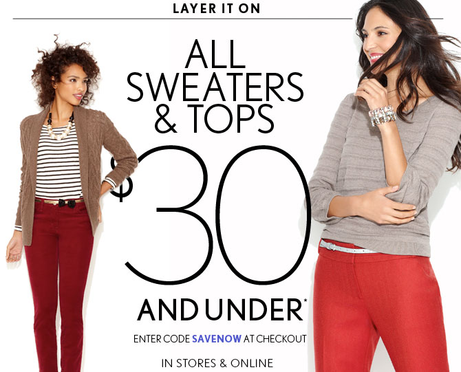 LAYER IT ON ALL  SWEATERS & TOPS $30 AND UNDER* ENTER CODE SAVENOW AT CHECKOUT  IN  STORES & ONLINE