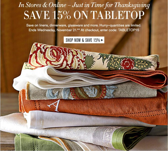 IN STORES & ONLINE – JUST IN TIME FOR THANKSGIVING -- SAVE 15% ON TABLETOP -- Save on linens, dinnerware, glassware and more. Hurry—quantities are limited. Ends Wednesday, November 21.** At checkout, enter code: TABLETOP15 -- SHOP NOW & SAVE 15%