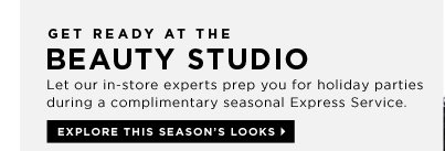 Get Ready At The Beauty Studio. Let our in-store experts prep you for holiday parties during a complimentary seasonal Express Service. Explore this seasons looks