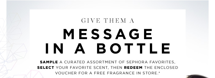 Give Them A Message In A Bottle. Sample a curated assortment of SEPHORA FAVORITES, select your favorite scent, then redeem the enclosed voucher for a FREE featured fragrance in store.*