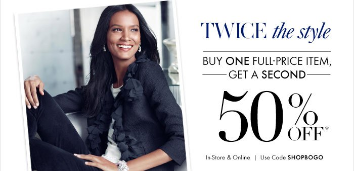 TWICE the style  Buy ONE Full-Price Item, Get A SECOND  50% Off*  In-Store & Online Use Code SHOPBOGO