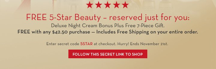 FREE 5-Star Beauty - reserved just for you: Deluxe Night Cream Bonus Plus Free 7-Piece Gift. FREE with any $42.50 purchase - Includes Free Shipping on your entire order. Enter secret code 5STAR at checkout. Hurry! Ends November 21st. FOLLOW THIS SECRET LINK TO SHOP.
