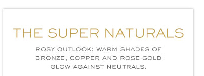 THE SUPERNATURALS ROSY OUTLOOK:WARM SHADES OF BRONZE,COPPER AND ROSE GOLD FLOW AGAINST NEUTRALS