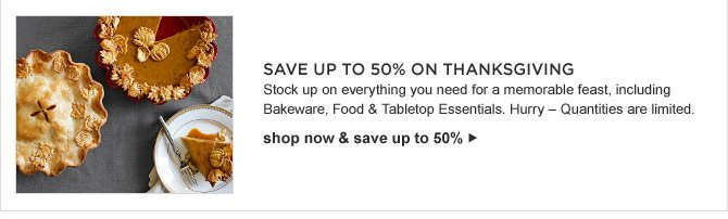 SAVE UP TO 50% ON THANKSGIVING - Stock up on everything you need for a memorable feast, including Bakeware, Food & Tabletop Essentials. Hurry - Quantities are limited. - shop now & save up to 50%