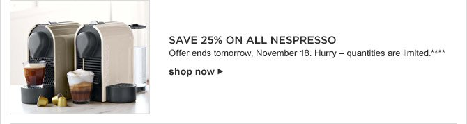 SAVE 25% ON ALL NESPRESSO -- Offer ends tomorrow, November 18. Hurry - quantities are limited.**** shop now