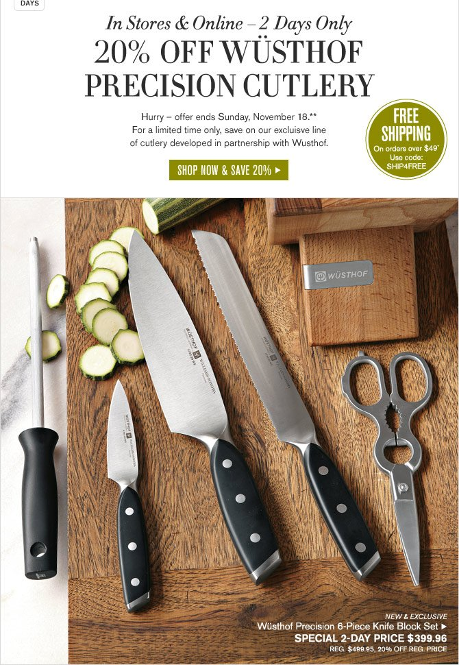 In Stores & Online - 2 Days Only -- 20% OFF WÜSTHOF PRECISION CUTLERY -- SHOP NOW & SAVE 20% -- FREE SHIPPING On orders over $49* Use code: SHIP4FREE -- NEW & EXCLUSIVE Wüsthof Precision 6-Piece Knife Block Set -- SPECIAL 2-DAY PRICE $399.96 -- REG. $499.95, 20% OFF REG. PRICE