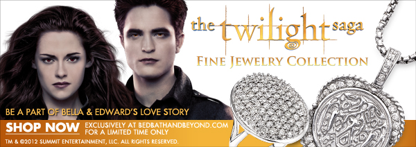 the twilight saga  FINE JEWELRY COLLECTION  BE A PART OF BELLA & EDWARD'S LOVE STORY  EXCLUSIVELY AT BEDBATHANDBEYOND.COM FOR A LIMITED TIME ONLY (TM) & © SUMMIT ENTERTAINMENT, LLC  ALL RIGHTS RESERVED.  SHOP NOW