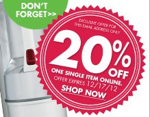 DON'T FORGET EXCLUSIVE OFFER FOR THIS EMAIL ADDRESS ONLY 20% OFF ONE SINGLE ITEM ONLINE. OFFER EXPRIES 12/17/12 SHOP NOW