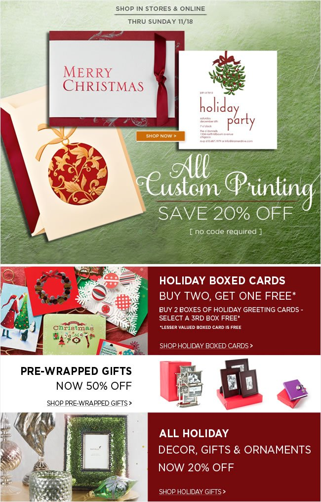 In Stores & Online -   Save 20% Off  All custom printing orders  Thru Sunday, 11/18  No code required   Holiday Savings Event Continues - In Stores & Online  Holiday Boxed Cards  Buy Two, Select a Third FREE*  lesser valued boxed-card is free.   Pre-Wrapped Gifts Now 50% Off   All Holiday Decor, Gifts & Ornaments  Now 20% Off
