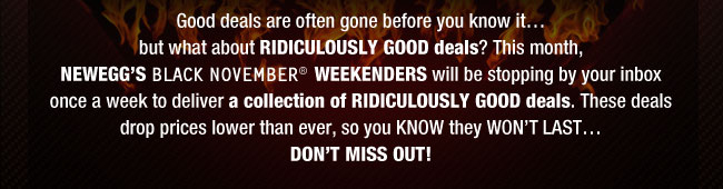 Good deals are often gone before you know it…but what about RIDICULOUSLY GOOD deals? This month, NEWEGG'S BLACK-NOVEMBER WEEKENDERS will be stopping by your inbox once a week to deliver a collection of RIDICULOUSLY GOOD deals. These deals drop prices lower than ever, so you KNOW they WON'T LAST…so DON'T MISS OUT!