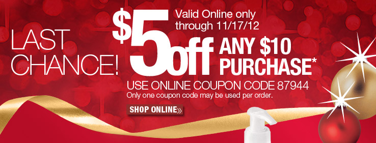 Last Chance! $5 off any $10 purchase. Use online coupon code 87944. Only one coupon code may be used per order. Valid online only through 11/17/12. Shop Online.