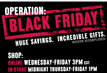 OPERATION: BLACK FRIDAY. Huge savings. Incredible gifts. Mission accomplished. SHOP: ONLINE Wednesday-Friday 3PM CST. IN STORE Midnight Thursday-Friday 1PM