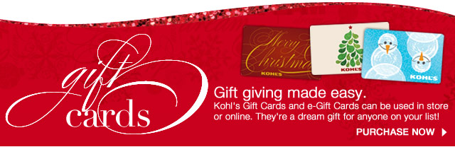 GIFT CARDS: Gift giving made easy. Kohl's Gift Cards and e-Gift Cards can be used in store or online. They're a dream gift for anyone on your list! PURCHASE NOW