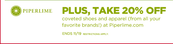PIPERLIME | PLUS, TAKE 20% OFF COVETED SHOES AND APPAREL (FROM ALL YOUR FAVORITE BRANDS!) AT PIPERLIME.COM. ENDS 11/19 RESTRICTIONS APPLY