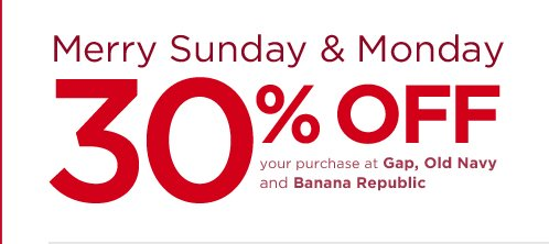 MERRY SUNDAY & MONDAY 30% OFF YOUR PURCHASE AT GAP, OLD NAVY AND BANANA REPUBLIC