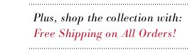 Plus, shop the collection with: Free Shipping on All Orders!