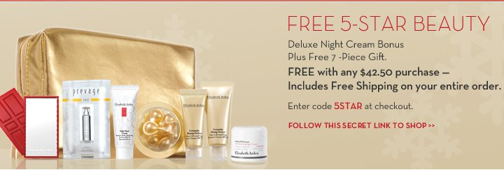 FREE 5-STAR BEAUTY. Deluxe Night Cream Bonus Plus Free 7-Piece Gift. FREE with any $42.50 purchase - Includes Free Shipping on your entire order. Enter code 5STAR at checkout. FOLLOW  THIS SECRET LINK TO SHOP.