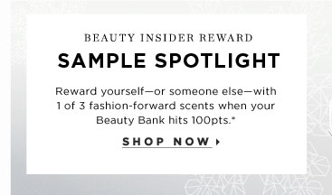 Beauty Insider Reward. Sample Spotlight. Reward yourself - or someone else - with 1 of 3 fashion-forward scents when your Beauty Bank hits 100pts. makes perfect stocking stuffers. Shop now