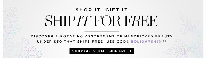 Shop It. Gift It. Ship It For Free. Discover a rotating assortment of handpicked beauty under $50 that ships free. Use code HOLIDAYSHIP.** Shop Gifts That Ship Free