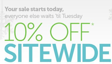 Your sale starts today, everyone else waits 'til Tuesday - 10% OFF* SITEWIDE - Use promo code GTN145