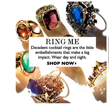 RING ME Decadent cocktail rings are the little embellishments that make a big impact. Wear day and night. SHOP NOW