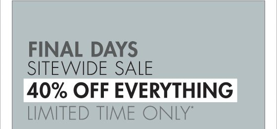 FINAL DAYS SITEWIDE SALE 40% OFF EVERYTHING LIMITED TIME ONLY* (PROMOTION ENDS 11.19.12 AT 11:59 PM/PT. NOT VALID ON PREVIOUS PURCHASES. PROMOTION EXCLUDES FRAGRANCE, UNDERWEAR, SALE AND HOME COLLECTION PRODUCT.)