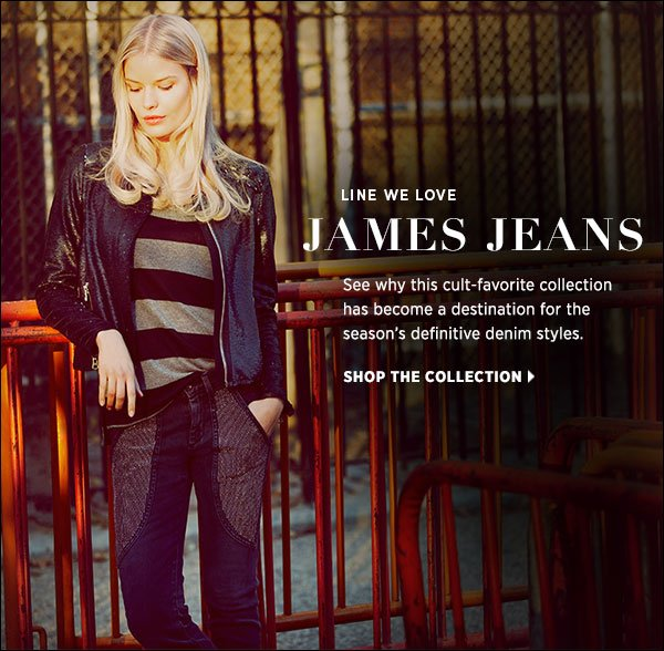 Shop the newest arrivals from James Jeans to see why this cult-favorite collection has become a destination for the season's definitive styles. Shop James Jeans >>