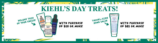 KIEHL'S DAY TREATS!   DELUXE TRIO OF YOUR CHOICE WITH PURCHASE OF $50 OR MORE   TRAVEL-SIZE HAND SALVE WITH PURCHASE OF $85 OR MORE