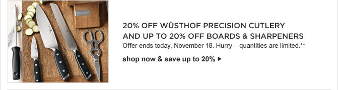 20% OFF WÜSTHOF PRECISION CUTLERY AND UP TO 20% OFF BOARDS & SHARPENERS -- Offer ends today, November 18. Hurry – quantities are limited.** -- shop now & save up to 20%