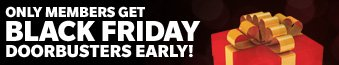 ONLY MEMBERS GET | BLACK FRIDAY | DOORBUSTERS EARLY