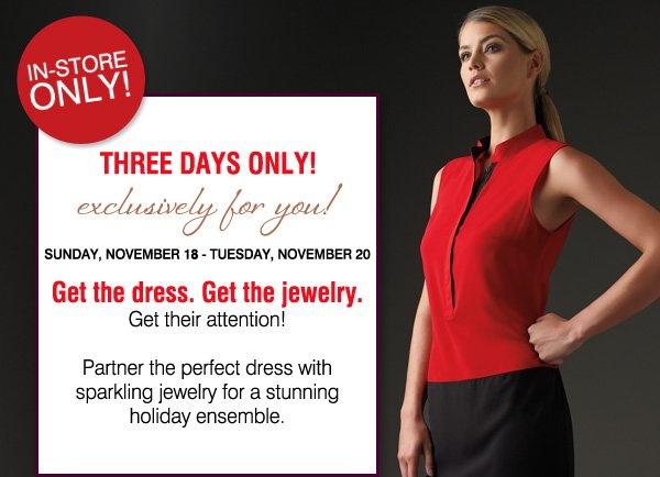 IN-STORE ONLY! Exclusively for you! THREE DAYS ONLY! Sunday, November 18 - Tuesday, November 20 - Get the dress. Get the jewelry. Get their attention! Partner the perfect dress with sparkling  jewelry for a stunning holiday ensemble.