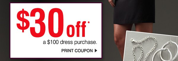 $30 off* a $100 dress purchase. Print coupon