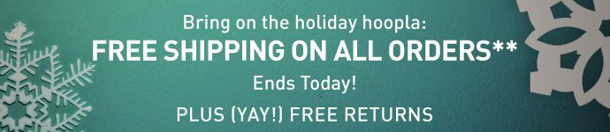Bring on the holiday hoopla: FREE SHIPPING ON ALL ORDERS** Ends Today! PLUS (YAY!) FREE RETURNS